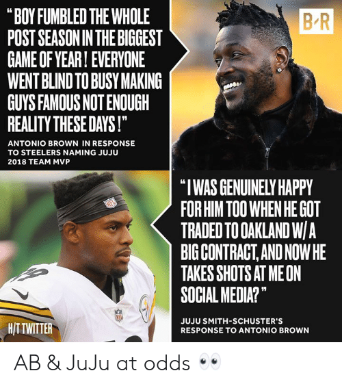 """Social Media, Game, and Happy: B-R  """"BOY FUMBLED THE WHOLE  POST SEASONIN THE BIGGEST  GAME OF YEAR! EVERYONE  WENT BLIND TO BUSY MAKING  GUYS FAMOUS NOT ENOUGH  REALITY THESE DAYS!  ANTONIO BROWN IN RESPONSE  TO STEELERS NAMING JUJU  2018 TEAM MVP  """"I WAS GENUINELY HAPPY  FOR HIM TOO WHEN HE GOT  TRADED TO OAKLAND W/A  BIG CONTRACT,AND NOWHE  TAKES SHOTS AT MEON  SOCIAL MEDIA?""""  HITTWITTER  JUJU SMITH-SCHUSTER'S  RESPONSE TO ANTONIO BROWN AB & JuJu at odds 👀"""