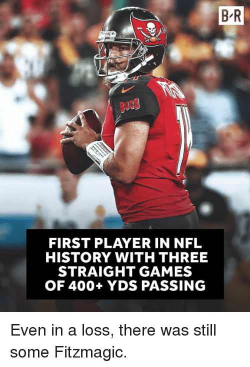 bucs: B R  BuCS  FIRST PLAYER IN NFL  HISTORY WITH THREE  STRAIGHT GAMES  OF 400+ YDS PASSING Even in a loss, there was still some Fitzmagic.