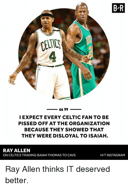 Cavs, Celtic, and Celtics: B R  CELTIC  I EXPECT EVERY CELTIC FAN TO BE  PISSED OFF AT THE ORGANIZATION  BECAUSE THEY SHOWED THAT  THEY WERE DISLOYAL TO ISAIAH.  RAY ALLEN  ON CELTICS TRADING ISAIAH THOMAS TO CAVS  H/TINSTAGRAM Ray Allen thinks IT deserved better.