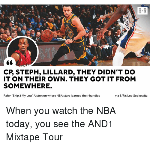 "Nba, And1, and Stars: B R  CP, STEPH, LILLARD, THEY DIDN'T DO  IT ON THEIR OWN. THEY GOT IT FROM  SOMEWHERE.  Rafer ""Skip 2 My Lou"" Alston on where NBA stars learned their handles  via B/R's Leo Sepkowitz When you watch the NBA today, you see the AND1 Mixtape Tour"