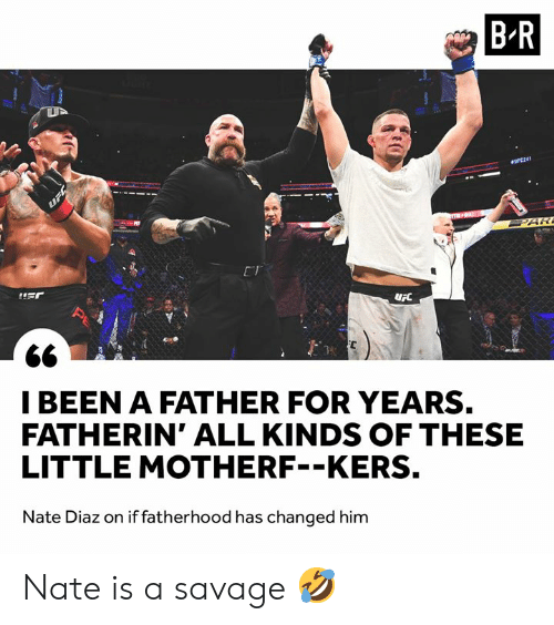 Savage, Nate Diaz, and Him: B-R  eOFC241  PAR  ET  IBEEN A FATHER FOR YEARS.  FATHERIN' ALL KINDS OF THESE  LITTLE MOTHERF--KERS.  Nate Diaz on if fatherhood has changed him Nate is a savage 🤣