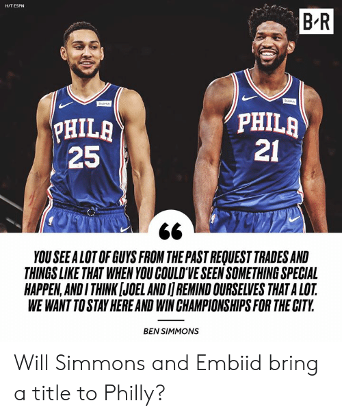 Embiid: B R  H/T ESPN  HILA  25  PHILA  21  YOU SEEALOT OF GUYS FROM THE PAST REQUEST TRADES AND  THINGS LIKE THAT WHEN YOU COULD'VE SEEN SOMETHING SPECIAL  HAPPEN,ANDI THINK [JOEL AND I REMIND OURSELVES THAT A LOT  WE WANT TO STAY HERE AND WIN CHAMPIONSHIPS FOR THE CITY  BEN SIMMONS Will Simmons and Embiid bring a title to Philly?