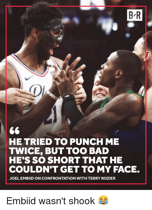 joel embiid: B R  HE TRIED TO PUNCH ME  TWICE, BUT TOO BAD  HE'S SO SHORT THAT HE  COULDN'T GET TO MY FACE.  JOEL EMBIID ON CONFRONTATION WITH TERRY ROZIER Embiid wasn't shook 😂