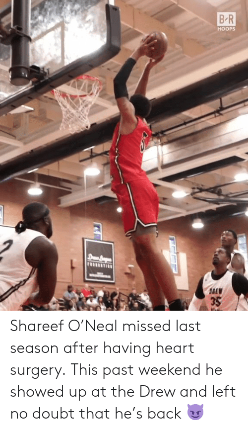 Heart, Doubt, and Back: B R  HOOPS  8390  35 Shareef O'Neal missed last season after having heart surgery.  This past weekend he showed up at the Drew and left no doubt that he's back 😈