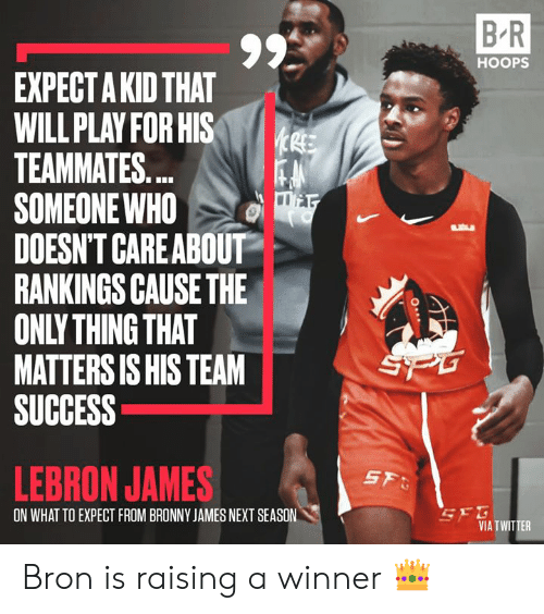 LeBron James: B R  HOOPS  EXPECT A KID THAT  WILL PLAY FOR HIS  TEAMMATES...  SOMEONE WHO  DOESN'T CAREABOUT  RANKINGS CAUSE THE  ONLY THING THAT  MATTERS IS HIS TEAM  SUCCESS  SPG  LEBRON JAMES  SF  SEG  VIA TWITTER  ON WHAT TO EXPECT FROM BRONNY JAMES NEXT SEASON Bron is raising a winner 👑