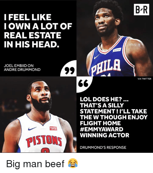 Embiid: B R  I FEEL LIKE  IOWN A LOT OF  REAL ESTATE  IN HIS HEAD  JOEL EMBIID ON  ANDRE DRUMMOND  HILA  VIA TWITTER  LOL DOES HE?  THAT'S A SILLY  STATEMENT!I'LL TAKE  THE W THOUGH ENJOY  FLIGHT HOME  #EMMYAWARD  WINNING ACTOR  PISTONS  DRUMMOND'S RESPONSE Big man beef 😂