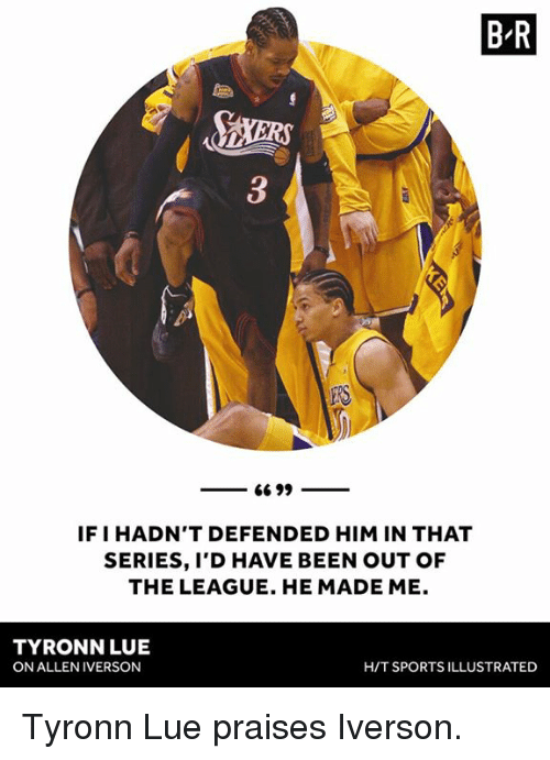 Allen Iverson: B R  IF I HADN'T DEFENDED HIM IN THAT  SERIES, I'D HAVE BEEN OUT OF  THE LEAGUE. HE MADE ME.  TYRONN LUE  ON ALLEN IVERSON  H/T SPORTS ILLUSTRATED Tyronn Lue praises Iverson.