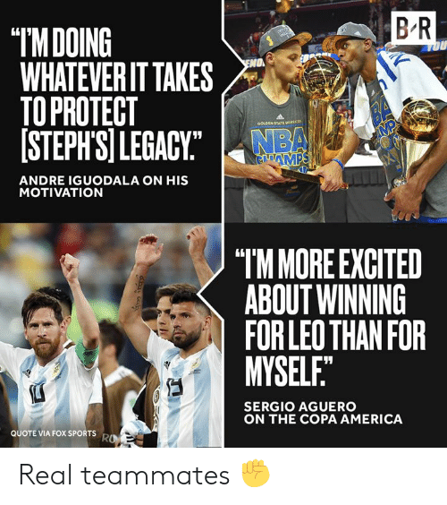 "America, Nba, and Sports: B R  ""IMDOING  WHATEVER IT TAKES  TO PROTECT  [STEPH'SI LEGACY""  OU  O  BA  MP  GOLDEN STATE waRCN  NBA  GAMPS  ANDRE IGUODALA ON HIS  MOTIVATION  ""TM MORE EXCITED  ABOUT WINNING  FOR LEO THAN FOR  MYSELF.""  SERGIO AGUERO  ON THE COPA AMERICA  QUOTE VIA FOX SPORTS  RO Real teammates ✊"