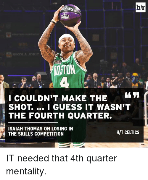 I Guessed It: b/r  IN  I COULDN'T MAKE THE1  SHOT. I GUESS IT WASN'T  THE FOURTH QUARTER.  ISAIAH THOMAS ON LOSING IN  H/T CELTICS  THE SKILLS COMPETITION IT needed that 4th quarter mentality.