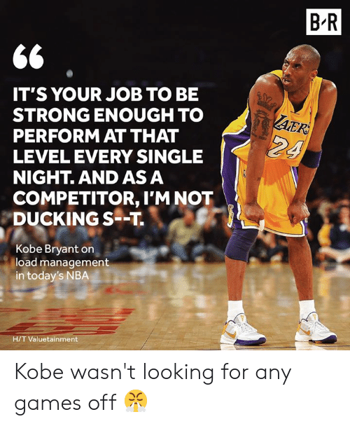 every single night: B R  IT'S YOUR JOB TO BE  STRONG ENOUGH TO  PERFORM AT THAT  LEVEL EVERY SINGLE  NIGHT. AND AS A  AER  24  COMPETITOR, I'M NOT  DUCKING S--T  Kobe Bryant on  load management  in today's NBA  H/T Valuetainment Kobe wasn't looking for any games off 😤