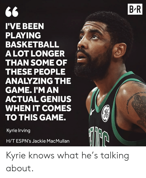 Irving: B R  I'VE BEEN  PLAYING  BASKETBALL  ALOT LONGER  THAN SOME OF  THESE PEOPLE  ANALYZING THE  GAME. I'M AN  ACTUAL GENIUS  WHEN IT COMES  TO THIS GAME.  Kyrie Irving  H/TESPN's Jackie MacMullan Kyrie knows what he's talking about.