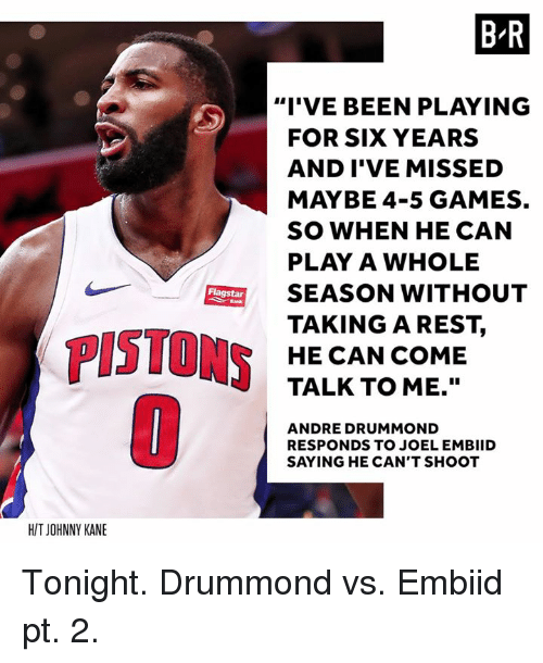 """joel embiid: B R  """"I'VE BEEN PLAYING  FOR SIX YEARS  AND I'VE MISSED  MAYBE 4-5 GAMES.  SO WHEN HE CAN  PLAY A WHOLE  SEASON WITHOUT  TAKINGAREST,  HE CAN COME  TALK TO ME.""""  Flagstar  PISTONS  ANDRE DRUMMOND  RESPONDS TO JOEL EMBIID  SAYING HE CAN'T SHOOT  H/T JOHNNY KANE Tonight. Drummond vs. Embiid pt. 2."""