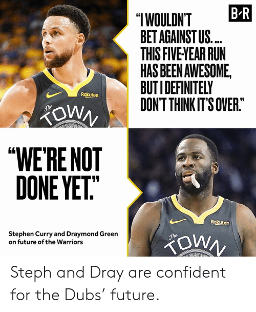 "Steph: B R  ""IWOULDN'T  BET AGAINST US.  THIS FIVE YEAR RUN  HAS BEEN AWESOME,  BUTIDEFINITELY  DON'T THINK IT'S OVER.""  Rakuten  ZOWN  The  ""WE'RE NOT  DONE YET""  Rakuten  Stephen Curry and Draymond Green  on future of the Warriors  The Steph and Dray are confident for the Dubs' future."