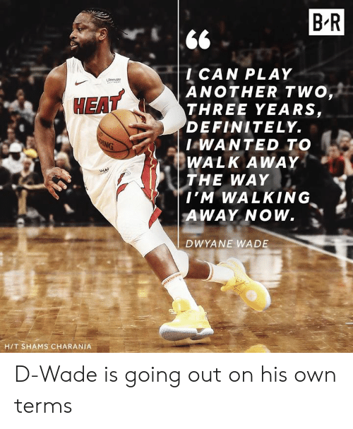 Walking Away: B R  l CAN PLAY  ANOTHER TWO  THREE YEARS,  DEFINITELY.  I WANTED TO  WALK AWAY  THE WAY  EAT  , Σ  I'M WALKING  AWAY NOW.  DWYANE WADE  H/T SHAMS CHARANIA D-Wade is going out on his own terms