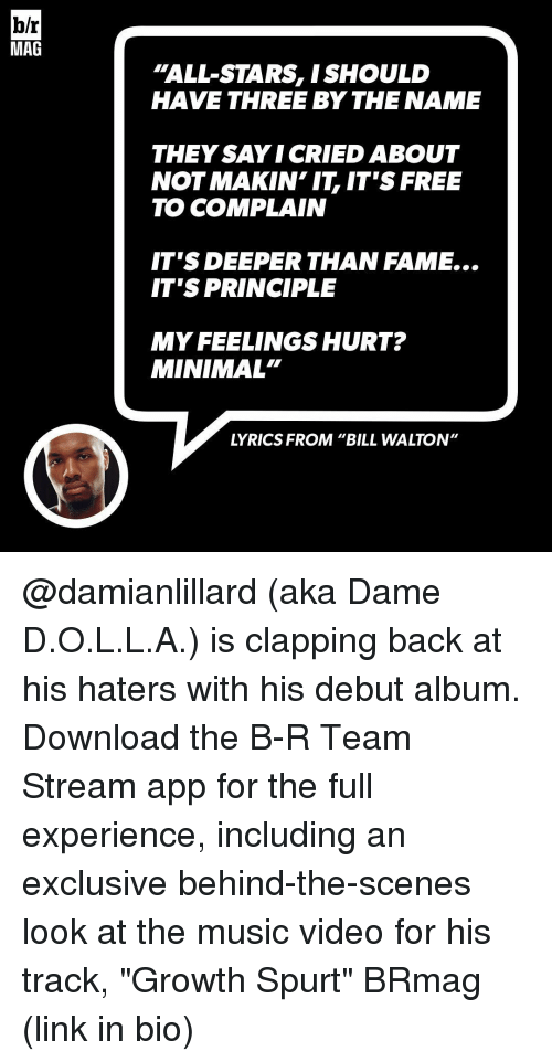 """minimates: b/r  MAG  """"ALL STARS, ISHOULD  HAVE THREE BY THE NAME  THEY SAYI CRIED ABOUT  NOT MAKIN IT IT'S FREE  TO COMPLAIN  IT'S DEEPER THAN FAME...  IT'S PRINCIPLE  MY FEELINGS HURT?  MINIMAL""""  LYRICS FROM """"BILL WALTON"""" @damianlillard (aka Dame D.O.L.L.A.) is clapping back at his haters with his debut album. Download the B-R Team Stream app for the full experience, including an exclusive behind-the-scenes look at the music video for his track, """"Growth Spurt"""" BRmag (link in bio)"""