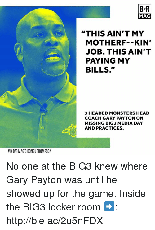 """Jobbing: B-R  MAG  """"THIS AIN'T MY  MOTHERF--KIN'  JOB. THIS AIN'T  PAYING MY  BILLS.""""  3 HEADED MONSTERS HEAD  COACH GARY PAYTON ON  MISSING BIG3 MEDIA DAY  AND PRACTICES.  VIA B/R MAG'S BONSU THOMPSON No one at the BIG3 knew where Gary Payton was until he showed up for the game.  Inside the BIG3 locker room ➡️: http://ble.ac/2u5nFDX"""