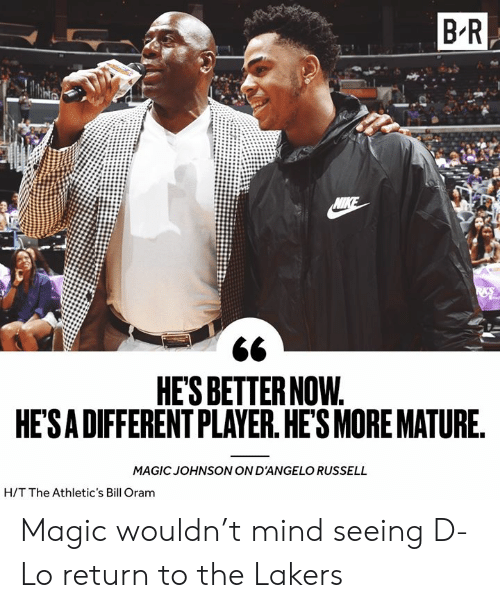 Athletics: B R  NIKE  HE'S BETTER NOW.  HE'SA DIFFERENT PLAYER. HE'S MORE MATURE.  MAGIC JOHNSON ON D'ANGELO RUSSELL  H/T The Athletic's Bill Oram Magic wouldn't mind seeing D-Lo return to the Lakers
