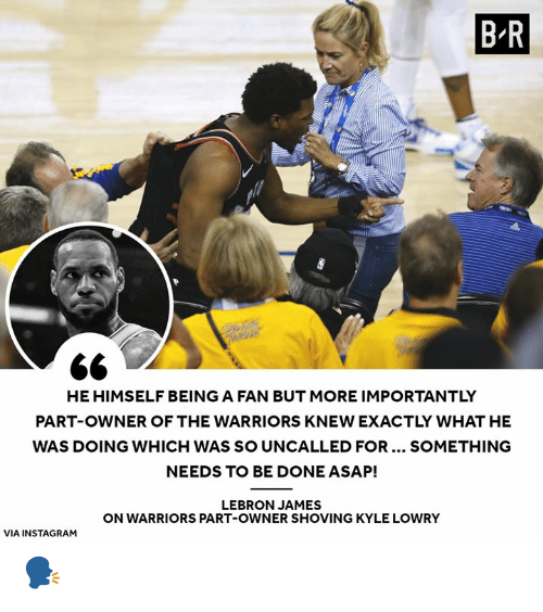 the warriors: B R  PI  HE HIMSELF BEING A FAN BUT MORE IMPORTANTLY  PART-OWNER OF THE WARRIORS KNEW EXACTLY WHAT HE  WAS DOING WHICH WAS SO UNCALLED FOR... SOMETHING  NEEDS TO BE DONE ASAP!  LEBRON JAMES  ON WARRIORS PART-OWNER SHOVING KYLE LOWRY  VIA INSTAGRAM 🗣️
