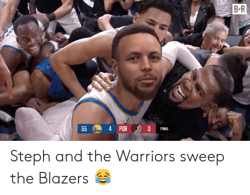 Steph: B R  PORD  GS  FINAL Steph and the Warriors sweep the Blazers 😂