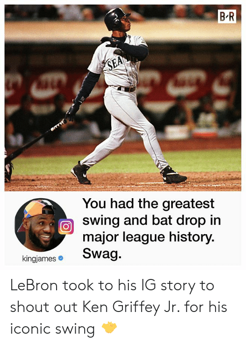 swing: B R  SEA  You had the greatest  swing and bat drop in  major league history.  Swag.  kingjames LeBron took to his IG story to shout out Ken Griffey Jr. for his iconic swing 🤝