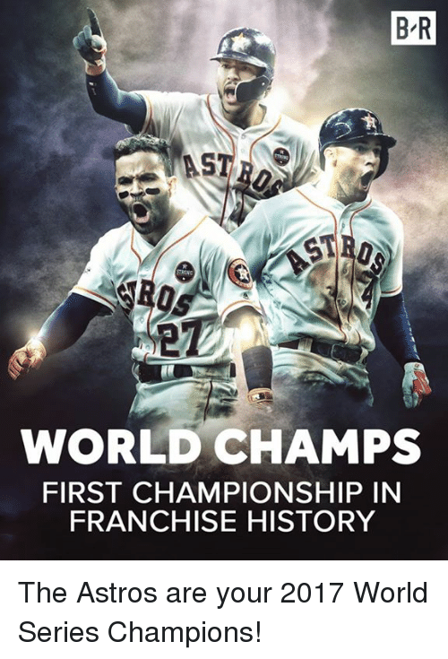 World Series: B R  ST  WORLD CHAMPS  FIRST CHAMPIONSHIP IN  FRANCHISE HISTORY The Astros are your 2017 World Series Champions!