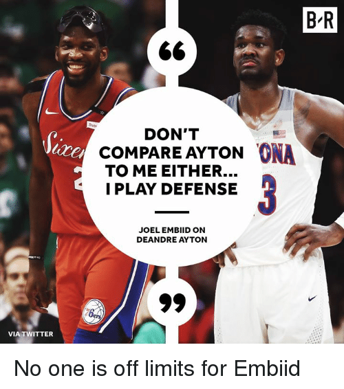 Embiid: B R  Stubi  DON'T  cOMPARE AYTON ONA  TO ME EITHER...  I PLAY DEFENSE  JOELEMBIID ON  DEANDRE AYTON  VIA TWITTER No one is off limits for Embiid