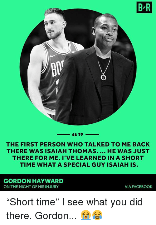 """Gordon Hayward: B R  THE FIRST PERSON WHO TALKED TO ME BACK  THERE WAS ISAIAH THOMAS. HE WAS JUST  THERE FOR ME. I'VE LEARNED IN A SHORT  TIME WHAT A SPECIAL GUY ISAIAH IS  GORDON HAYWARD  ON THE NIGHT OF HIS INJURY  VIA FACEBOOK """"Short time"""" I see what you did there. Gordon... 😭😂"""