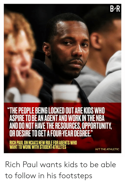 "Nba, Work, and Kids: B R  ""THE PEOPLE BEING LOCKED OUT ARE KIDS WHO  ASPIRE TO BE AN AGENTAND WORK IN THE NBA  AND DO NOT HAVE THE RESOURCES, OPPORTUNITY,  OR DESIRE TO GET A FOUR-YEAR DEGREE.  RICH PAUL ON NGAA'S NEW RULE FOR AGENTS WHO  WANT TO WORK WITH STUDENT-ATHLETES  H/T THE ATHLETIC Rich Paul wants kids to be able to follow in his footsteps"