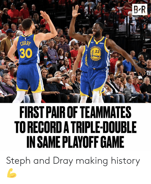 Game, History, and First: B R  URRP  30  23  RI  RU  FIRST PAIR OF TEAMMATES  TO RECORDA TRIPLE-DOUBLE  IN SAME PLAYOFF GAME Steph and Dray making history 💪