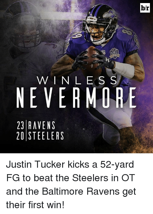 Baltimore Ravens: b/r  W I N L E S S  NEVER MORE  23 RAVENS  20 STEELERS Justin Tucker kicks a 52-yard FG to beat the Steelers in OT and the Baltimore Ravens get their first win!
