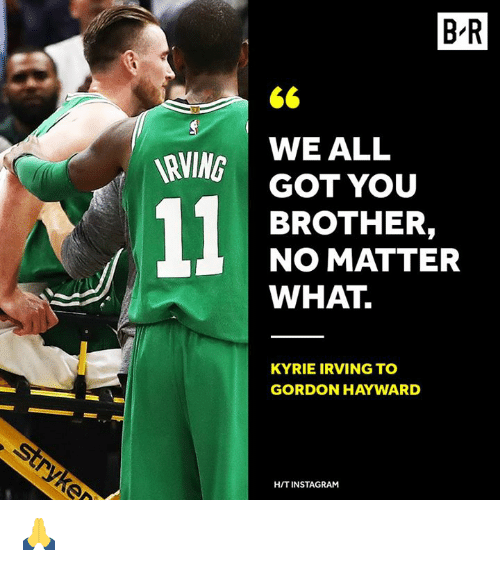Gordon Hayward: B-R  WE ALL  GOT YOU  BROTHER,  NO MATTER  WHAT  RVING  KYRIE IRVING TO  GORDON HAYWARD  H/T INSTAGRAM 🙏