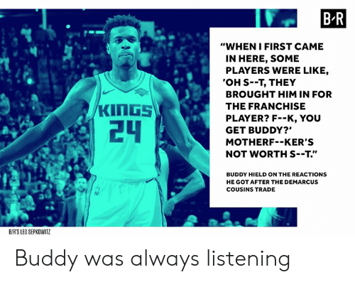 "DeMarcus Cousins, Got, and Player: B R  ""WHEN IFIRST CAME  IN HERE, SOME  PLAYERS WERE LIKE,  'OH S--T, THEY  BROUGHT HIM IN FOR  THE FRANCHISE  PLAYER? F--K, YOU  GET BUDDY?""  MOTHERF--KER'S  NOT WORTH S--T.""  24  BUDDY HIELD ON THE REACTIONS  HE GOT AFTER THE DEMARCUS  COUSINS TRADE  BIRS LEO SEPKOWITZ Buddy was always listening"