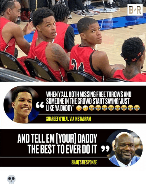 Tell Em: B-R  WHEN Y'ALL BOTH MISSINGFREE THROWS AND  SOMEONE IN THE CROWD START SAYING JUST  LIKE YA DADDY  SHAREEF O'NEAL VIA INSTAGRAM  AND TELL EM[YOURI DADDY  THE BEST TO EVER DO IT  SHAQ'S RESPONSE 💀