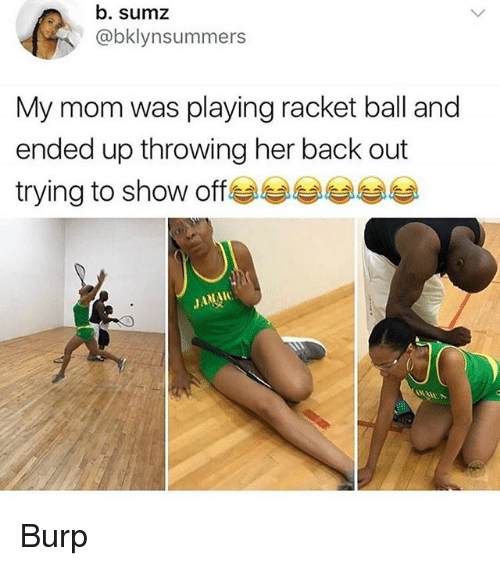 Memes, Mom, and Back: b. sumz  @bklynsummers  My mom was playing racket ball and  ended up throwing her back out  trying to show off Burp