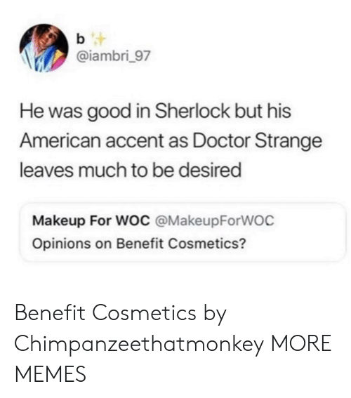 Sherlock: b t  @iambri_97  He was good in Sherlock but his  American accent as Doctor Strange  leaves much to be desired  Makeup For Woc @MakeupForWOC  Opinions on Benefit Cosmetics? Benefit Cosmetics by Chimpanzeethatmonkey MORE MEMES
