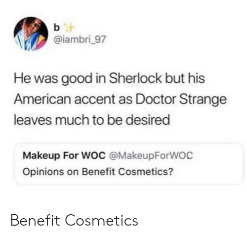 doctor strange: b t  @iambri_97  He was good in Sherlock but his  American accent as Doctor Strange  leaves much to be desired  Makeup For Woc @MakeupForWOC  Opinions on Benefit Cosmetics? Benefit Cosmetics