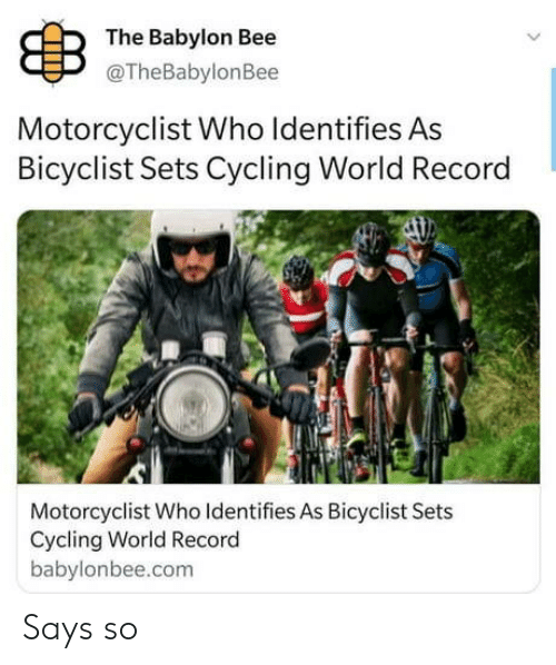 Cycling: B  The Babylon Bee  @TheBabylonBee  Motorcyclist Who Identifies As  Bicyclist Sets Cycling World Record  Motorcyclist Who Identifies As Bicyclist Sets  Cycling World Record  babylonbee.com Says so