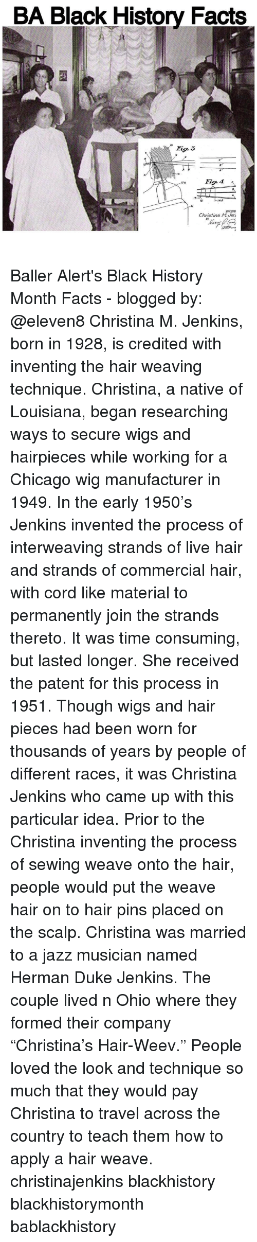 """Baller Alert, Memes, and Weave: BA Black History Facts  MO  4A  15  INVENT  Christina M Jen.  BY Baller Alert's Black History Month Facts - blogged by: @eleven8 Christina M. Jenkins, born in 1928, is credited with inventing the hair weaving technique. Christina, a native of Louisiana, began researching ways to secure wigs and hairpieces while working for a Chicago wig manufacturer in 1949. In the early 1950's Jenkins invented the process of interweaving strands of live hair and strands of commercial hair, with cord like material to permanently join the strands thereto. It was time consuming, but lasted longer. She received the patent for this process in 1951. Though wigs and hair pieces had been worn for thousands of years by people of different races, it was Christina Jenkins who came up with this particular idea. Prior to the Christina inventing the process of sewing weave onto the hair, people would put the weave hair on to hair pins placed on the scalp. Christina was married to a jazz musician named Herman Duke Jenkins. The couple lived n Ohio where they formed their company """"Christina's Hair-Weev."""" People loved the look and technique so much that they would pay Christina to travel across the country to teach them how to apply a hair weave. christinajenkins blackhistory blackhistorymonth bablackhistory"""