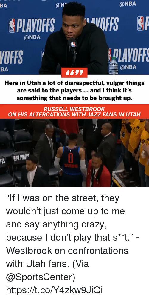 "Crazy, Memes, and Nba: BA  @N  @NBA  &PLAYOFFS ..layOFFS  @NBA  YOFFS  BA  @NBA  Here in Utah a lot of disrespectful, vulgar things  are said to the players... and I think it's  something that needs to be brought up.  RUSSELL WESTBROOK  ON HIS ALTERCATIONS WITH JAZZ FANS IN UTAH  S PLAVO  ESTNOU ""If I was on the street, they wouldn't just come up to me and say anything crazy, because I don't play that s**t."" - Westbrook on confrontations with Utah fans.   (Via @SportsCenter)  https://t.co/Y4zkw9JiQi"
