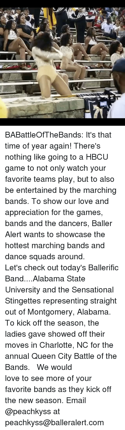 annuale: BABattleOfTheBands: It's that time of year again! There's nothing like going to a HBCU game to not only watch your favorite teams play, but to also be entertained by the marching bands. To show our love and appreciation for the games, bands and the dancers, Baller Alert wants to showcase the hottest marching bands and dance squads around. ⠀⠀⠀ ⠀⠀⠀⠀⠀⠀⠀ Let's check out today's Ballerific Band....Alabama State University and the Sensational Stingettes representing straight out of Montgomery, Alabama. To kick off the season, the ladies gave showed off their moves in Charlotte, NC for the annual Queen City Battle of the Bands. ⠀⠀⠀⠀⠀⠀⠀ ⠀⠀⠀⠀⠀⠀⠀ We would love to see more of your favorite bands as they kick off the new season. Email @peachkyss at peachkyss@balleralert.com