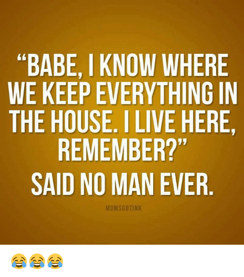 Babe Iknow Where We Keep Everything In The House I Live Here