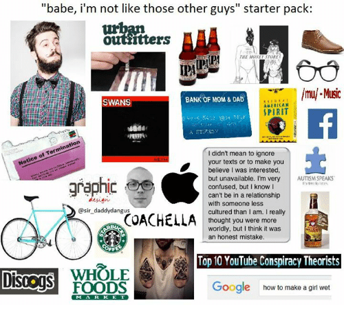 """Americanness: """"babe, i'm not like those other guys starter pack:  Ottiitters  TORE  THE MONE  lmul Music  BANK OF MOM & DAD  SWANS  AMERICAN  SPIRIT  didn't mean to ignore  your texts or to make you  believe I was interested,  but unavailable. I'm very  AUTISM SPEAKS  graphic  confused, but I know I  can't be in a relationship  with someone less  @sir daddy dangus  cultured than I am. I really  COACHELLA  thought you were more  worldly, but I think it was  an honest mistake.  Top 10 YouTube Conspiracy Theorists  WHOLE  Google how to make a girl wet  FOODS"""