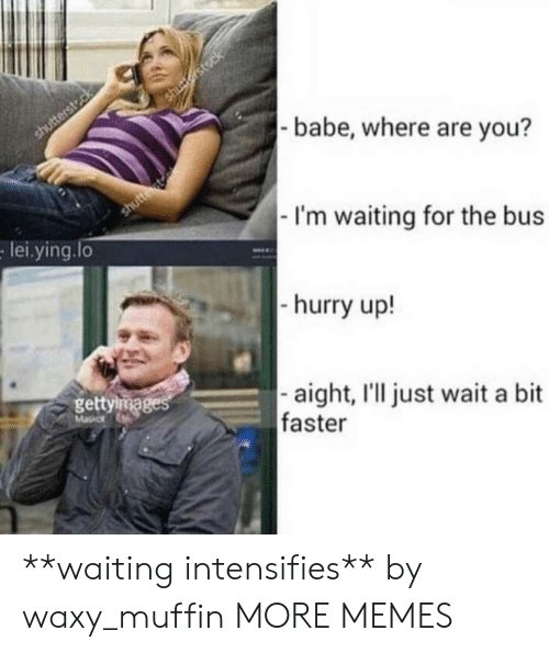 im waiting: babe, where are you?  I'm waiting for the bus  hurry up!  aight, I'll just wait a bit  lei.ying.lo  gettiga  faster **waiting intensifies** by waxy_muffin MORE MEMES