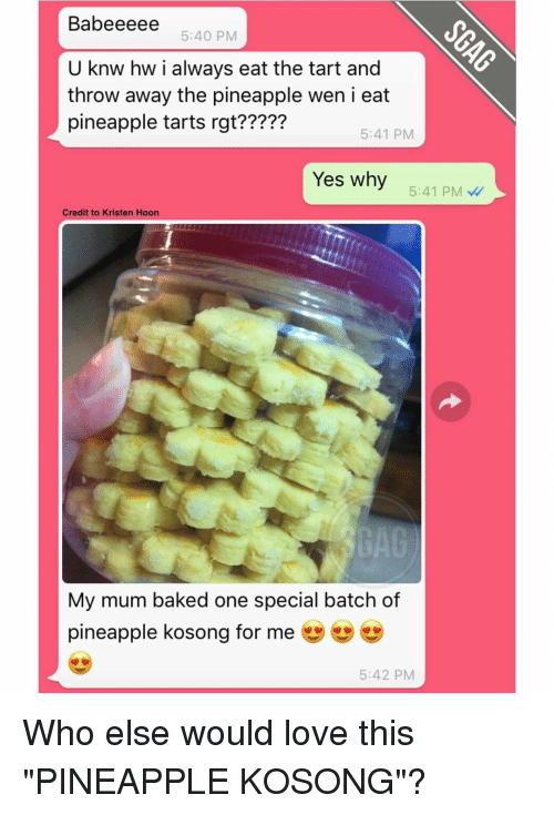 """Throwes: Babeeeee 5:40 PM  U knw hw i always eat the tart and  throw away the pineapple wen i eat  pineapple tarts rgt?????  5:41 PM  Yes why  5:41 PM  Credit to Kristen Hoon  My mum baked one special batch of  pineapple kosong for me  5:42 PM Who else would love this """"PINEAPPLE KOSONG""""?"""