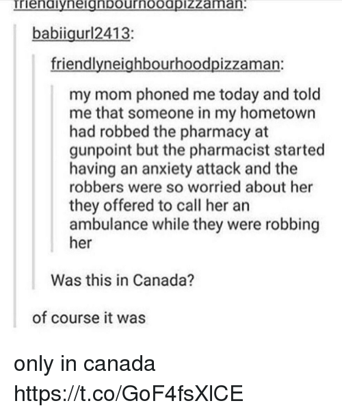 Anxiety, Anxiety Attack, and Canada: babiigur12413:  friendlyneighbourhoodpizzaman:  my mom phoned me today and told  me that someone in my hometown  had robbed the pharmacy at  gunpoint but the pharmacist started  having an anxiety attack and the  robbers were so worried about her  they offered to call her an  ambulance while they were robbing  her  Was this in Canada?  of course it was only in canada https://t.co/GoF4fsXlCE