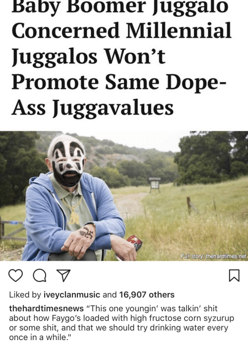 """Ass, Dope, and Drinking: Baby Boomer Juggalo  Concerned Millennial  Juggalos Won't  Promote Same Dope-  Ass Juggavalues  Fuill story thehardtimes.net  Liked by iveyclanmusic and 16,907 others  thehardtimesnews """"This one youngin' was talkin' shit  about how Faygo's loaded with high fructose corn syzurup  or some shit, and that we should try drinking water every  once in a while."""""""