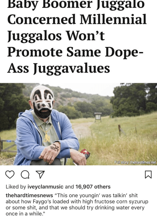 """Ass, Dope, and Drinking: Baby Boomer Juggalo  Concerned Millennial  Juggalos Won't  Promote Same Dope-  Ass Juggavalues  Fuill story: thehardtimes.net  Liked by iveyclanmusic and 16,907 others  thehardtimesnews """"This one youngin' was talkin' shit  about how Faygo's loaded with high fructose corn syzurup  or some shit, and that we should try drinking water every  once in a while."""""""