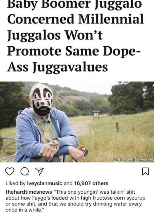 """Ass, Dope, and Drinking: Baby Boomer Juggalo  Concerned Millennial  Juggalos Won't  Promote Same Dope-  Ass Juggavalues  Full storv thehardtimes net  Liked by iveyclanmusic and 16,907 others  thehardtimesnews """"This one youngin' was talkin' shit  about how Faygo's loaded with high fructose corn syzurup  or some shit, and that we should try drinking water every  once in a while."""""""