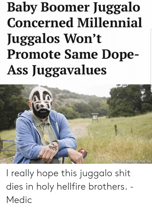 Ass, Dope, and Memes: Baby Boomer Juggalo  Concerned Millennial  Juggalos Won't  Promote Same Dope-  Ass Juggavalues  Full storye thehardtimes.net I really hope this juggalo shit dies in holy hellfire brothers. -Medic