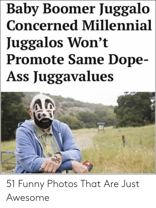 Ass, Dope, and Funny: Baby Boomer Juggalo  Concerned Millennial  Juggalos Won't  Promote Same Dope-  Ass Juggavalues 51 Funny Photos That Are Just Awesome